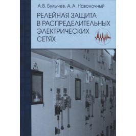 Булычев А., Наволочный А. Релейная защита в распределительных электрических сетях. Пособие для практических расчетов
