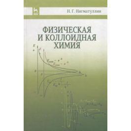 Нигматуллин Н. Физическая и коллоидная химия. Учебное пособие