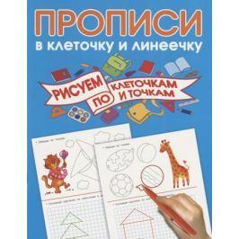 Дмитриева В. Прописи в клеточку и линеечку. Рисуем по клеточкам и точкам