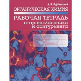 Врублевский А. Органическая химия. Рабочая тетрадь старшеклассника и абитуриента