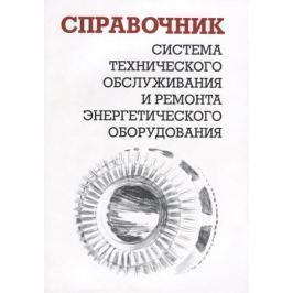 Ящура А. Система технического обслуживания и ремонта энергетического оборудования. Справочник