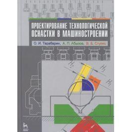 Тарабарин О., Абызов А., Ступко В. Проектирование технологической оснастки в машиностроении. Учебное пособие