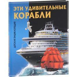 Феданова Ю., Скиба Т. (ред.) Эти удивительные корабли. Детская энциклопедия