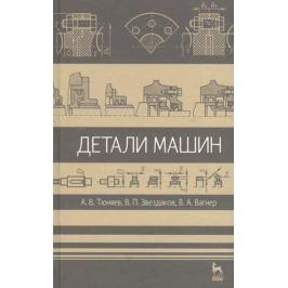 Тюняев А., Звездаков В., Вагнер В. Детали машин. Учебник