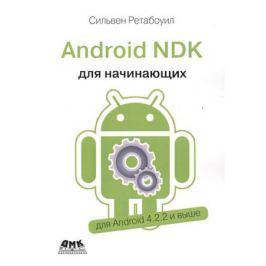Ретабоуил С. Android NDK. Руководство для начинающих. Откройте доступ к внутренней природе Android и добавьте мощь C/C++ в свои приложения