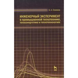 Семенов Б. Инженерный эксперимент в промышленной теплотехнике, теплоэнергетике и теплотехнологиях. Учебное пособие