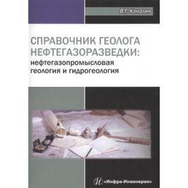 Каналин В. Справочник геолога нефтегазоразведки: нефтегазопромысловая геология и гидрогеология