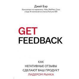 Бэр Д. Get Feedback. Как негативные отзывы сделают ваш продукт лидером рынка