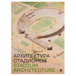 Акопян Э. (авт.- сост.) Stadium Architecture / Архитектура стадионов