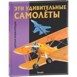 Феданова Ю., Скиба Т. (ред.) Эти удивительные самолеты. Детская энциклопедия