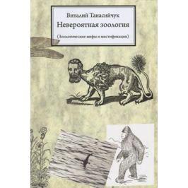 Танасийчук В. Невероятная зоология. Зоологические мифы и мистификации