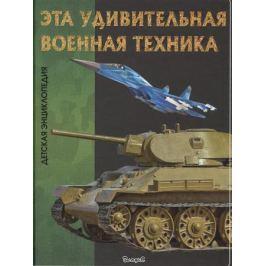 Детская энциклопедия. Эта удивительная военная техника