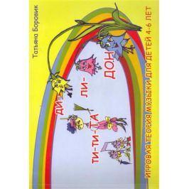 Боровик Т. Ти-ти Та и ди-ли Дон Игровая теория музыки для детей 4-6 лет