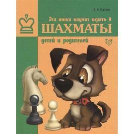 Костров В. Эта книга научит играть в шахматы детей и родителей