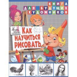 Феданова Ю., Стрелецкая А. (ред.) Как научиться рисовать. Книга для будущих художников