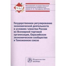 Ершова И. (ред.) Государственное регулирование экономической деятельности в условиях членства России во Всемирной торговой организации, Евразийском экономическом сообществе и Таможенном союзе