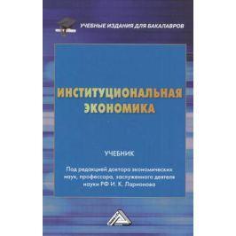 Ларионов И. (ред.) Институциональная экономика. Учебник