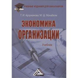 Арзуманова Т., Мачабели М. Экономика организации. Учебник