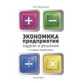 Просветов Г. Экономика предприятия: Задачи и решения. Учебно-практическое пособие