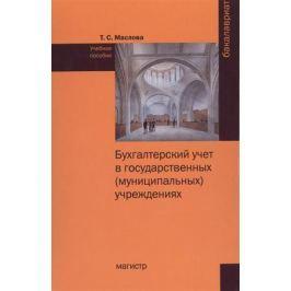 Маслова Т. Бухгалтерский учет в государственных (муниципальных) учреждениях. Учебное пособие