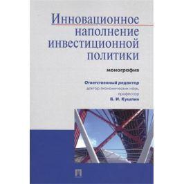 Кушлин В. (ред.) Инновационное наполнение инвестиционной политики: монография
