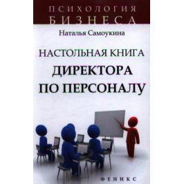 Самоукина Н. Настольная книга директора по персоналу. Полное практическое руководство. Второе издание, доработанное и дополненное