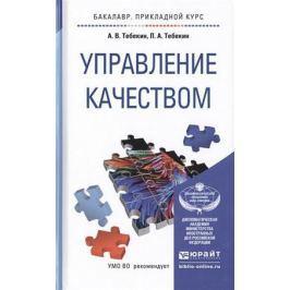 Тебекин А., Тебекин П. Управление качеством: Учебное пособие для прикладного бакалавриата