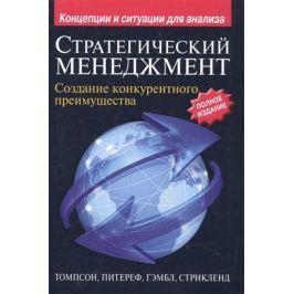 Томпсон А.А., Питереф М., Гэмбл Дж., Стрикленд А.Дж. Стратегический менеджмент. Создание конкурентного преимущества