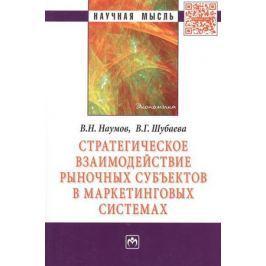 Наумов В., Шубаева В. Стратегическое взаимодействие рыночных субъектов в маркетинговых системах. Монография