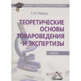 Райкова Е. Теоретические основы товароведения и экспертизы. Учебник