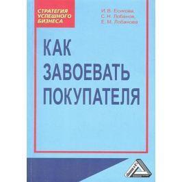 Есикова И., Лобанов С., Лобанова Е. Как завоевать покупателя. 2-е издание