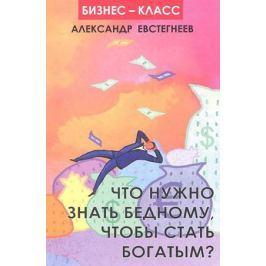 Евстегнеев А. Что нужно знать бедному, чтобы стать богатым?
