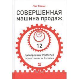 Холмс Ч. Совершенная машина продаж. 12 проверенных стратегий эффективности бизнеса