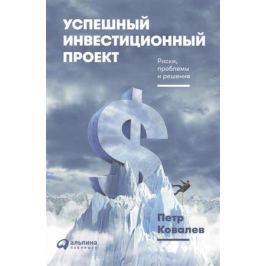 Ковалев П. Успешный инвестиционный проект. Риски, проблемы и решения