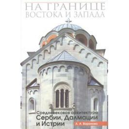 Воронова А. На границе Востока и Запада. Средневековая архитектура Сербии, Далмации и Истрии