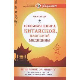 Ша Ч. Большая книга китайской, даосской медицины. Исцеление за минуту Целительным Светом и сакральными мантрами