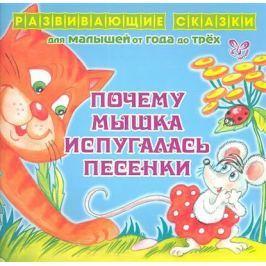 Семеренко И. Почему Мышка испугалась песенки. Развивающие cказки для малышей от года до трех
