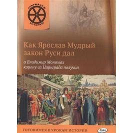 Владимиров В. Как Ярослав Мудрый закон Руси дал, а Владимир Мономах корону из Царьграда получил. Готовимся к урокам истории