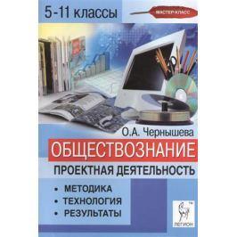 Чернышева О. Обществознание. Проектная деятельность: методика, технология, результаты. 5-11 классы. Учебно-методическое пособие