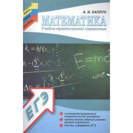 Каплун А. Математика. Учебно-практический справочник: Систематизированный теоретический материал, практические задания разного уровня сложности, тесты в формате ЕГЭ