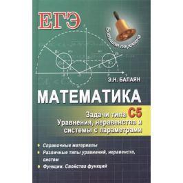 Балаян Э. Математика. Задачи типа С5. Уравнения, неравенства и системы с параметрами