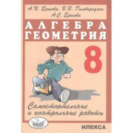 Ершова А., Голобородько В., Ершова А. Самостоятельные и контрольные работы по алгебре и геометрии для 8 класса. 8-е издание, исправленное и дополненное