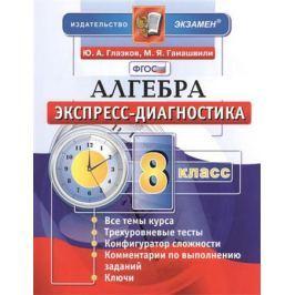 Глазков Ю., Гаиашвили М. Алгебра. 8 класс. Экспресс-диагностика: 30 проверочных теста для текущего контроля по всем темам курса. Ответы