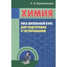 Врублевский А. Химия. Весь школьный курс для подготовки к тестированию