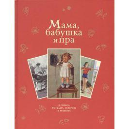Стадольникова Т. (сост.) Мама, бабушка и пра: в стихах, рассказах, историях и рецептах