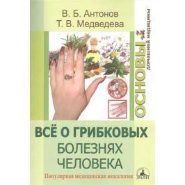 Антонов В., Медведева Т. Все о грибковых болезнях человека. Популярная медицинская микология