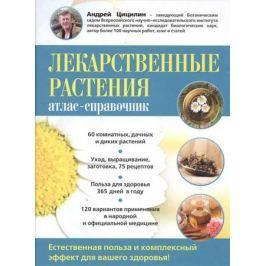 Цицилин А. Лекарственные растения. Атлас-справочник. Естественная польза и комплексный эффект для вашего здоровья!