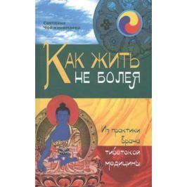 Чойжинимаева С. Как жить не болея. Из практики врача тибетской медицины