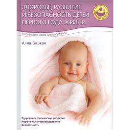 Баркан А. Здоровье, развитие и безопасность детей первого года жизни. Настольная книга для родителей. Здоровье и физическое развитие. Нервно-психическое развитие. Безопасность