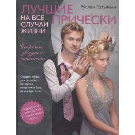 Татьянин Р. Лучшие прически на все случаи жизни